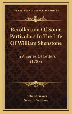 Recollection of Some Particulars in the Life of William Shenstone: In a Series of Letters (1788) - Graves, Richard, and Seward William