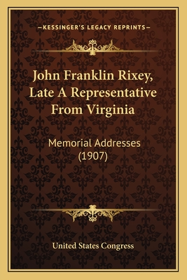 John Franklin Rixey, Late a Representative from Virginia: Memorial Addresses (1907) - United States Congress