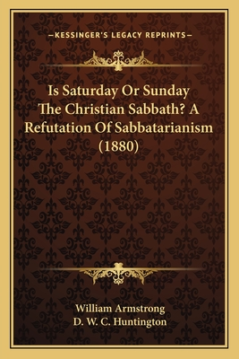 Is Saturday or Sunday the Christian Sabbath? a Refutation of Sabbatarianism (1880) - Armstrong, William, and Huntington, D W C (Introduction by)