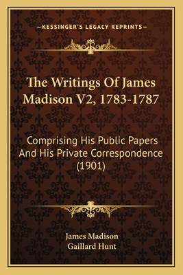 The Writings of James Madison V2, 1783-1787: Comprising His Public Papers and His Private Correspondence (1901) - Madison, James, and Hunt, Gaillard (Editor)