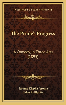 The Prude's Progress: A Comedy, in Three Acts (1895) - Jerome, Jerome Klapka, and Phillpotts, Eden