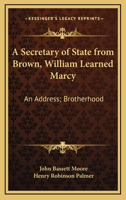 A Secretary of State from Brown, William Learned Marcy: An Address; Brotherhood: A Poem - Moore, John Bassett, and Palmer, Henry Robinson