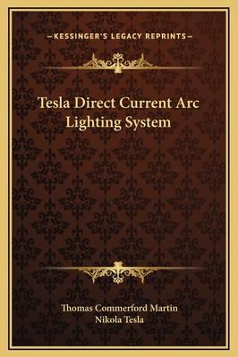 Tesla Direct Current ARC Lighting System - Martin, Thomas Commerford, and Tesla, Nikola