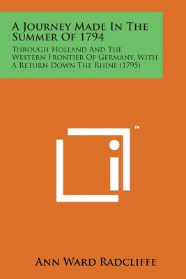 A Journey Made in the Summer of 1794: Through Holland and the Western Frontier of Germany, with a Return Down the Rhine (1795) - Radcliffe, Ann Ward