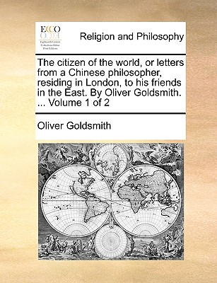 The Citizen of the World, or Letters from a Chinese Philosopher, Residing in London, to His Friends in the East. by Oliver Goldsmith. ... Volume 1 of 2 - Goldsmith, Oliver