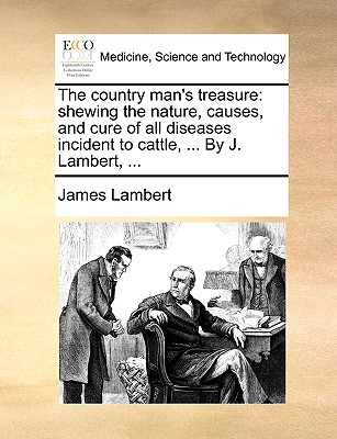 The Country Man's Treasure: Shewing the Nature, Causes, and Cure of All Diseases Incident to Cattle, ... by J. Lambert, ... - Lambert, James