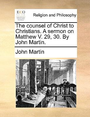 The Counsel of Christ to Christians. a Sermon on Matthew V. 29, 30. by John Martin. - Martin, John