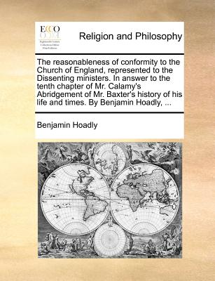 The Reasonableness of Conformity to the Church of England, Represented to the Dissenting Ministers. in Answer to the Tenth Chapter of Mr. Calamy's Abridgement of Mr. Baxter's History of His Life and Times. by Benjamin Hoadly, ... - Hoadly, Benjamin