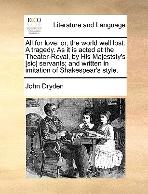 All for Love: Or, the World Well Lost. a Tragedy. as It Is Acted at the Theater-Royal, by His Majeststy's [Sic] Servants; And Written in Imitation of Shakespear's Style. - Dryden, John
