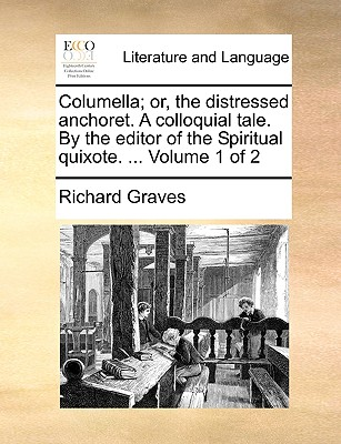 Columella; Or, the Distressed Anchoret. a Colloquial Tale. by the Editor of the Spiritual Quixote. ... Volume 1 of 2 - Graves, Richard