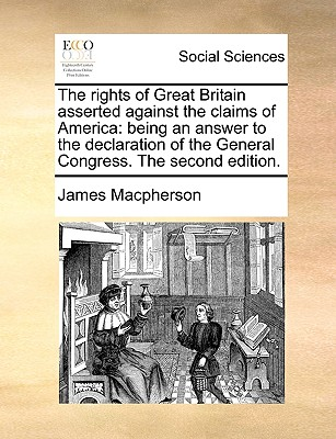 The Rights of Great Britain Asserted Against the Claims of America: Being an Answer to the Declaration of the General Congress. the Second Edition. - MacPherson, James