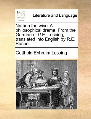 Nathan the Wise. a Philosophical Drama. from the German of G.E. Lessing, ... Translated Into English by R.E. Raspe. - Lessing, Gotthold Ephraim