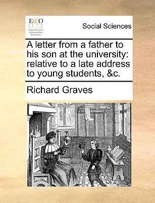 A Letter from a Father to His Son at the University: Relative to a Late Address to Young Students, &C. - Graves, Richard