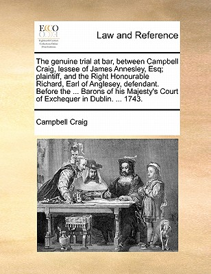 The Genuine Trial at Bar, Between Campbell Craig, Lessee of James Annesley, Esq; Plaintiff, and the Right Honourable Richard, Earl of Anglesey, Defendant. Before the ... Barons of His Majesty's Court of Exchequer in Dublin. ... 1743. - Craig, Campbell, Professor