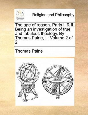 The Age of Reason. Parts I. & II. Being an Investigation of True and Fabulous Theology. by Thomas Paine, ... Volume 2 of 2 - Paine, Thomas