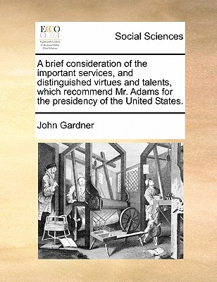 A Brief Consideration of the Important Services, and Distinguished Virtues and Talents, Which Recommend Mr. Adams for the Presidency of the United States. - Gardner, John