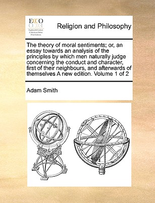 The Theory of Moral Sentiments; Or, an Essay Towards an Analysis of the Principles by Which Men Naturally Judge Concerning the Conduct and Character, First of Their Neighbours, and Afterwards of Themselves a New Edition. Volume 1 of 2 - Smith, Adam