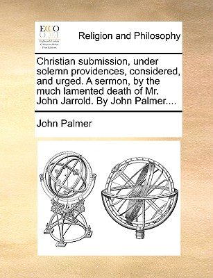 Christian Submission, Under Solemn Providences, Considered, and Urged. a Sermon, by the Much Lamented Death of Mr. John Jarrold. by John Palmer.... - Palmer, John