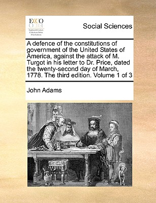 A Defence of the Constitutions of Government of the United States of America, Against the Attack of M. Turgot in His Letter to Dr. Price, Dated the Twenty-Second Day of March, 1778. the Third Edition. Volume 1 of 3 - Adams, John