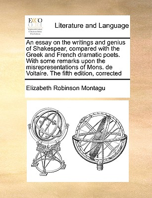 An Essay on the Writings and Genius of Shakespear, Compared with the Greek and French Dramatic Poets. with Some Remarks Upon the Misrepresentations of Mons. de Voltaire. the Fifth Edition, Corrected - Montagu, Elizabeth Robinson