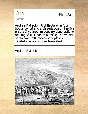 Andrea Palladio's Architecture, in Four Books Containing a Dissertation on the Five Orders & Ye Most Necessary Observations Relating to All Kinds of Building the Whole Containing 226 Folio Copper Plates Carefully Revis'd and Redelineated - Palladio, Andrea