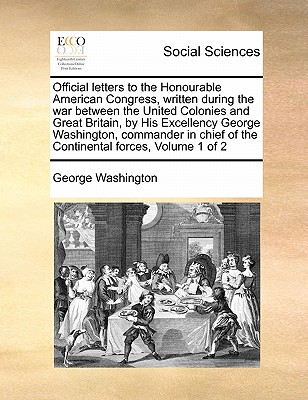 Official Letters to the Honourable American Congress, Written During the War Between the United Colonies and Great Britain, by His Excellency George Washington, Commander in Chief of the Continental Forces, Volume 1 of 2 - Washington, George