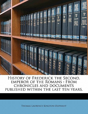 History of Frederick the Second, Emperor of the Romans: From Chronicles and Documents Published Within the Last Ten Years. - Kington-Oliphant, Thomas Laurence