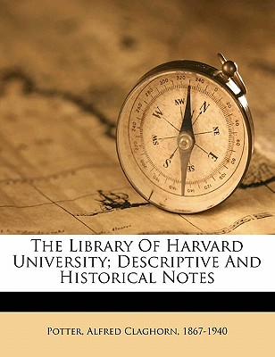 The Library of Harvard University; Descriptive and Historical Notes - Potter, Alfred Claghorn