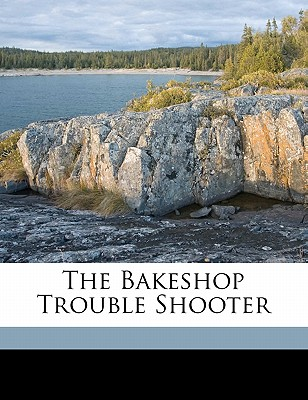 The Bakeshop Trouble Shooter - Company, Miller Publishing, and Vander Voort, A J (Creator)