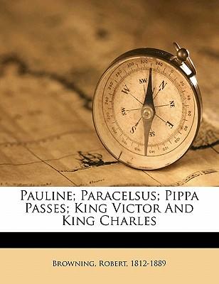 Pauline; Paracelsus; Pippa passes; King Victor and King Charles - Browning, Robert