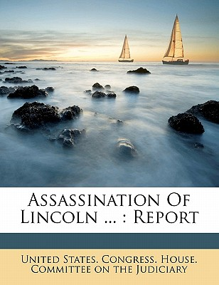 Assassination of Lincoln ...: Report - United States Congress House Committee (Creator)