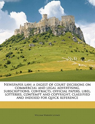 Newspaper Law; A Digest of Court Decisions on Commercial and Legal Advertising, Subscriptions, Contracts, Official Papers, Libel, Lotteries, Contempt and Copyright, Classified and Indexed for Quick Reference - Loomis, William Warner