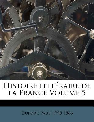 Histoire Litt Raire de La France Volume 5 - Duport, Paul