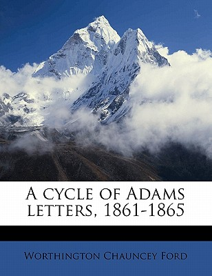 A Cycle of Adams Letters, 1861-1865 - Ford, Worthington Chauncey