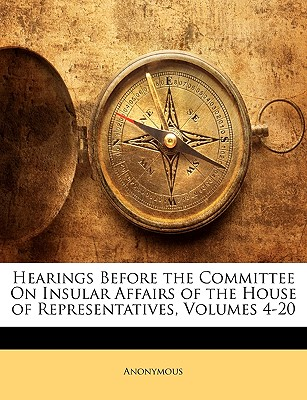 Hearings Before the Committee on Insular Affairs of the House of Representatives, Volumes 4-20 - Anonymous
