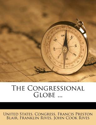 The Congressional Globe ... - Congress, United States, Professor, and Rives, Franklin, and Francis Preston Blair (Creator)