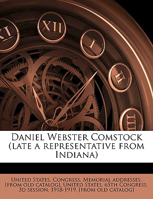 Daniel Webster Comstock (Late a Representative from Indiana) - United States Congress Memorial Addres (Creator), and United States 65th Congress, 3d Session (Creator)