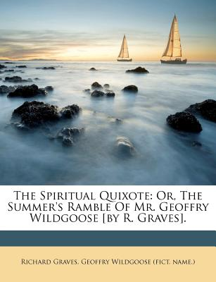 The Spiritual Quixote: Or, the Summer's Ramble of Mr. Geoffry Wildgoose [By R. Graves]. - Graves, Richard, and Geoffry Wildgoose (Fict Name ) (Creator)