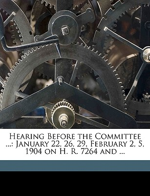Hearing Before the Committee ...: January 22, 26, 29, February 2, 5, 1904 on H. R. 7264 and ... - United States Congress House Committe, States Congress House Committe (Creator)