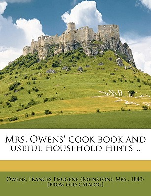 Mrs. Owens' Cook Book and Useful Household Hints .. - Owens, Frances Emugene (Johnston) Mrs (Creator)