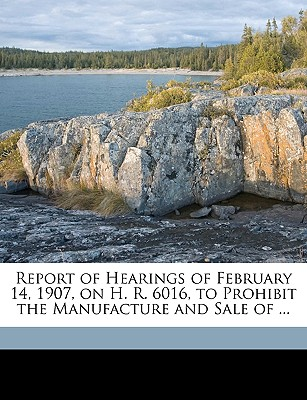 Report of Hearings of February 14, 1907, on H. R. 6016, to Prohibit the Manufacture and Sale of ... - United States Congress House Committe, States Congress House Committe (Creator)