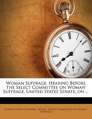Woman Suffrage: Hearing Before the Select Committee on Woman Suffrage, United States Senate, on the Joint Resolution (S.R. 53) Proposng an Amendment to the Constitution of the United States, Extending the Right of Suffrage to Women - United States Congress Senate Select (Creator)
