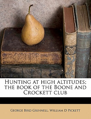 Hunting at High Altitudes; The Book of the Boone and Crockett Club - Grinnell, George Bird (Creator)