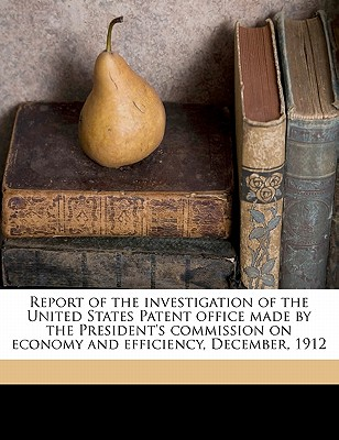Report of the Investigation of the United States Patent Office Made by the President's Commission on Economy and Efficiency, December, 1912 - United States President's Commission on (Creator)