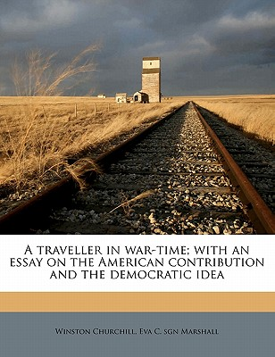 A Traveller in War-Time: With an Essay on the American Contribution and the Democratic Idea - Churchill, Winston S, Sir