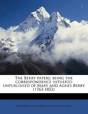 The Berry Papers; Being the Correspondence Hitherto Unpublished of Mary and Agnes Berry (1763-1852) - Berry, Mary, Dr., and Berry, Agnes, and Benjamin, Lewis Saul