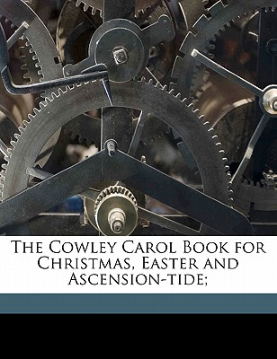 The Cowley Carol Book for Christmas, Easter and Ascension-Tide; - Woodward, George Ratcliffe