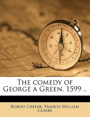 The Comedy of George a Green. 1599 .. - Greene, Robert (Creator)