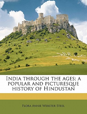 India Through the Ages; A Popular and Picturesque History of Hindustan - Steel, Flora Annie Webster
