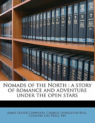 Nomads of the North Nomads of the North: A Story of Romance and Adventure Under the Open Stars a Story of Romance and Adventure Under the Open Stars - Curwood, James Oliver, and Prt, Country Life Press, and Bull, Charles Livingston